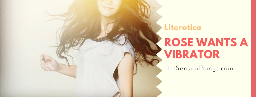 Rose wants a Vibrator - Hot Sensual Bangs Erotica